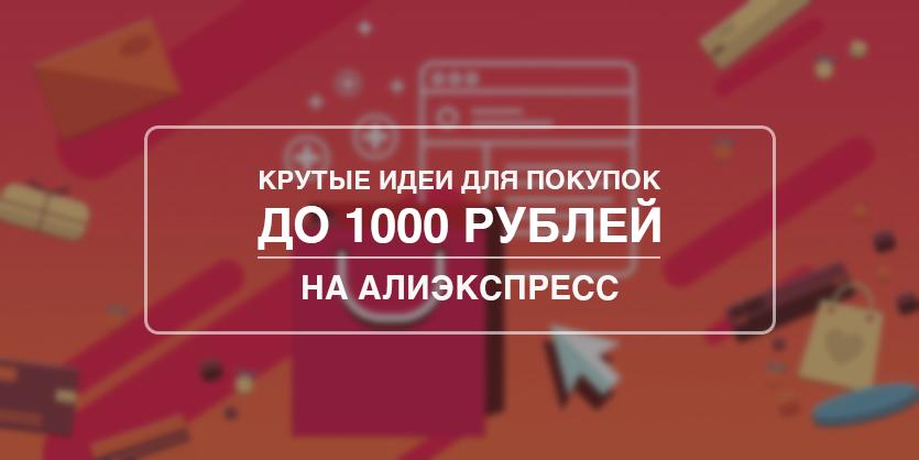 Лучшие товары с Aliexpress до 1000 рублей